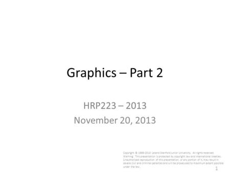 1 Graphics – Part 2 HRP223 – 2013 November 20, 2013 Copyright © 1999-2013 Leland Stanford Junior University. All rights reserved. Warning: This presentation.