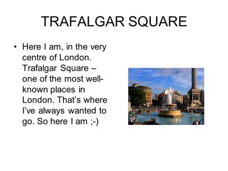 TRAFALGAR SQUARE Here I am, in the very centre of London. Trafalgar Square – one of the most well- known places in London. That's where I've always wanted.