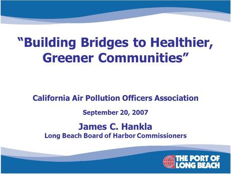 "California Air Pollution Officers Association September 20, 2007 James C. Hankla Long Beach Board of Harbor Commissioners ""Building Bridges to Healthier,"