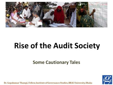 Rise of the Audit Society Some Cautionary Tales Dr. Gopakumar Thampi, Fellow, Institute of Governance Studies, BRAC University, Dhaka.