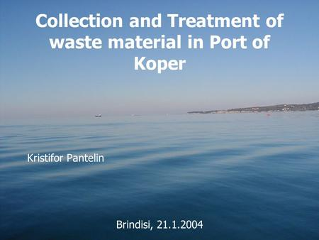 Collection and Treatment of waste material in Port of Koper Kristifor Pantelin Brindisi, 21.1.2004.
