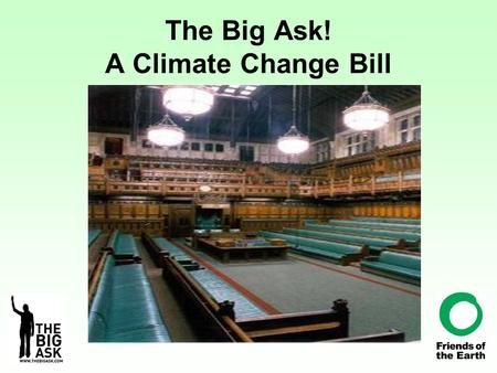 The Big Ask! A Climate Change Bill. Why A Bill?? Bills become Acts = Law sets an annual target for cuts in carbon dioxide emissions – three per cent every.