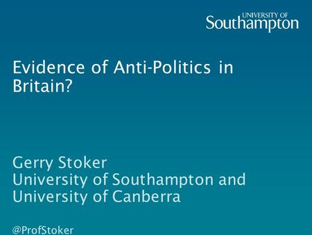 Evidence of Anti-Politics in Britain? Gerry Stoker University of Southampton and University of