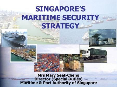 SINGAPORE'S MARITIME SECURITY STRATEGY Mrs Mary Seet-Cheng Director (Special Duties) Maritime & Port Authority of Singapore.