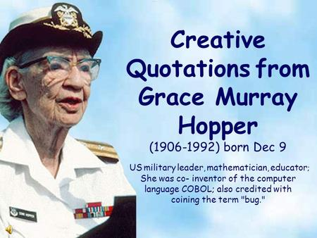 Creative Quotations from Grace Murray Hopper (1906-1992) born Dec 9 US military leader, mathematician, educator ; She was co- inventor of the computer.