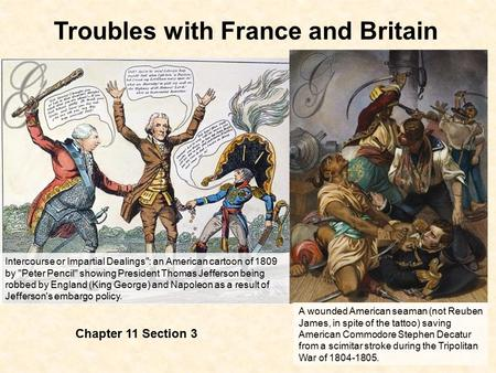 Troubles with France and Britain Chapter 11 Section 3 Intercourse or Impartial Dealings: an American cartoon of 1809 by Peter Pencil showing President.
