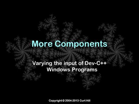 Copyright © 2004-2013 Curt Hill More Components Varying the input of Dev-C++ Windows Programs.