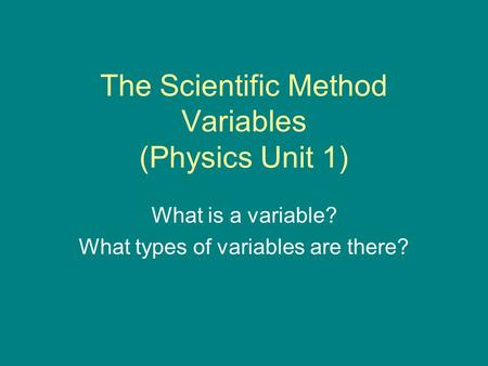 The Scientific Method Variables (Physics Unit 1) What is a variable? What types of variables are there?
