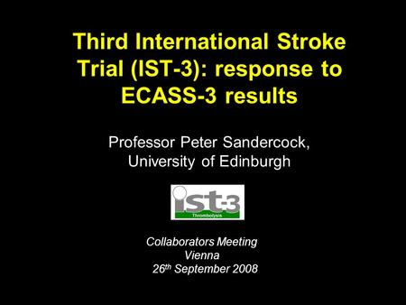 Third International Stroke Trial (IST-3): response to ECASS-3 results Professor Peter Sandercock, University of Edinburgh Collaborators Meeting Vienna.