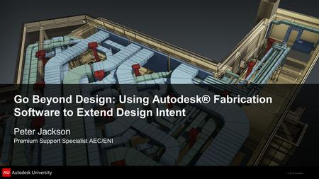 © 2012 Autodesk Go Beyond Design: Using Autodesk® Fabrication Software <strong>to</strong> Extend Design Intent Peter Jackson Premium Support Specialist AEC/ENI.