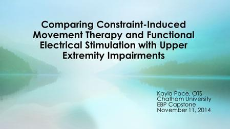 Comparing Constraint-Induced Movement Therapy and Functional Electrical Stimulation with Upper Extremity Impairments Kayla Pace, OTS Chatham University.