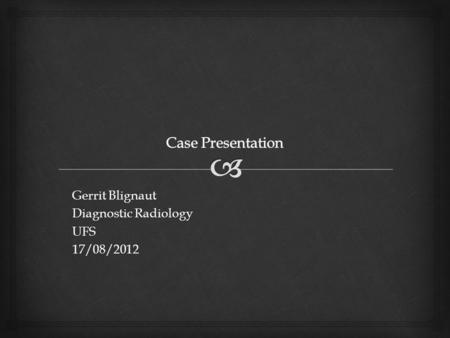 Gerrit Blignaut Diagnostic Radiology UFS17/08/2012.