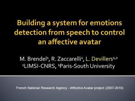M. Brendel 1, R. Zaccarelli 1, L. Devillers 1,2 1 LIMSI-CNRS, 2 Paris-South University French National Research Agency - Affective Avatar project (2007-2010)