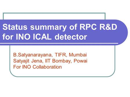 Status summary of RPC R&D for INO ICAL detector B.Satyanarayana, TIFR, Mumbai Satyajit Jena, IIT Bombay, Powai For INO Collaboration.