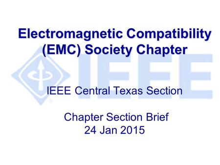 Electromagnetic Compatibility (EMC) Society Chapter Electromagnetic Compatibility (EMC) Society Chapter IEEE Central Texas Section Chapter Section Brief.