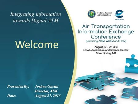 Integrating information towards Digital ATM Welcome Presented By: Joshua Gustin Director, AIM Date:August 27, 2013.