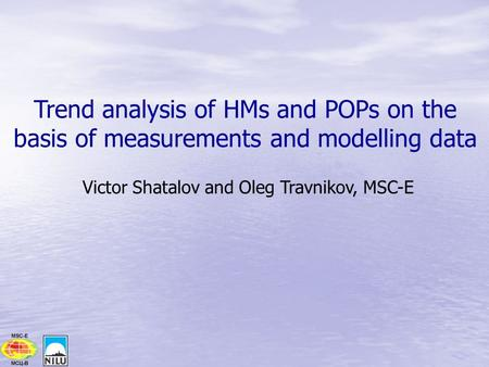Trend analysis of HMs and POPs on the basis of measurements and modelling data Victor Shatalov and Oleg Travnikov, MSC-E.