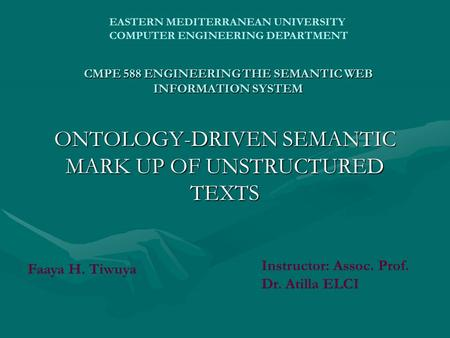 CMPE 588 ENGINEERING THE SEMANTIC WEB INFORMATION SYSTEM ONTOLOGY-DRIVEN SEMANTIC MARK UP OF UNSTRUCTURED TEXTS EASTERN MEDITERRANEAN UNIVERSITY COMPUTER.