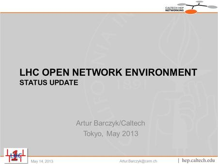 LHC OPEN NETWORK ENVIRONMENT STATUS UPDATE Artur Barczyk/Caltech Tokyo, May 2013 May 14, 2013