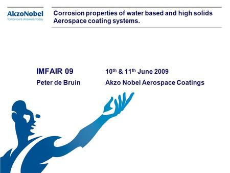 Corrosion properties of water based and high solids Aerospace coating systems. IMFAIR 09 		10th & 11th June 2009 Peter de Bruin	 	Akzo Nobel Aerospace.