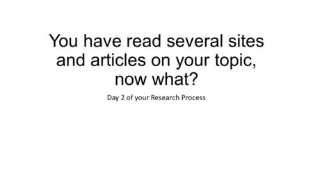You have read several sites and articles on your topic, now what? Day 2 of your Research Process.