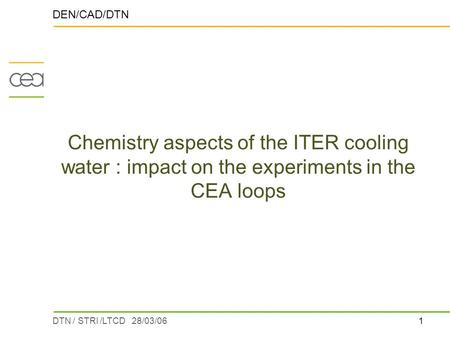 1DTN / STRI /LTCD 28/03/06 Chemistry aspects of the ITER cooling water : impact on the experiments in the CEA loops DEN/CAD/DTN.