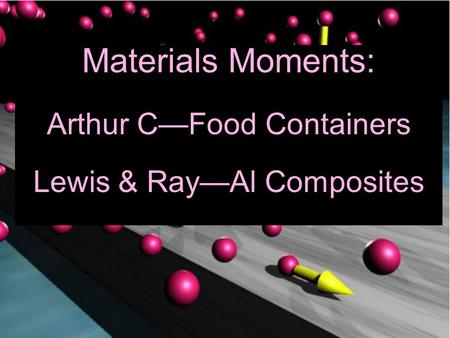 Materials Moments: Arthur C—Food Containers Lewis & Ray—Al Composites.