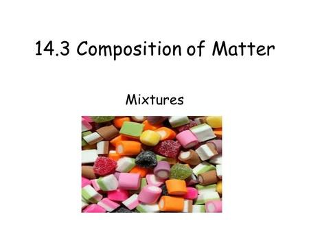 14.3 Composition of Matter Mixtures. Essential Question What Properties Do Solutions Have? Main Idea Mixtures are made up of two or more pure substances.
