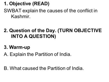1. Objective (READ) SWBAT explain the causes of the conflict in Kashmir. 2. Question of the Day. (TURN OBJECTIVE INTO A QUESTION) 3. Warm-up A. Explain.