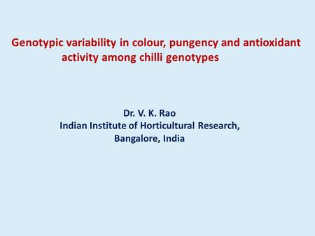 Genotypic variability in colour, pungency and antioxidant activity among chilli genotypes Dr. V. K. Rao Indian Institute of Horticultural Research, Bangalore,