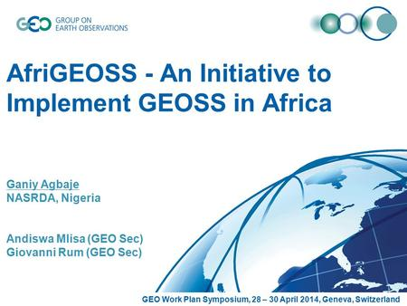 AfriGEOSS - An Initiative to Implement GEOSS in Africa Ganiy Agbaje NASRDA, Nigeria Andiswa Mlisa (GEO Sec) Giovanni Rum (GEO Sec) GEO Work Plan Symposium,