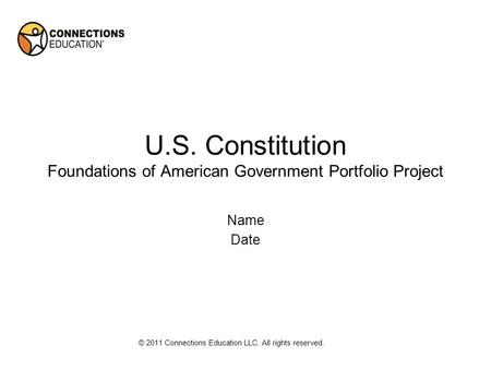 U.S. Constitution Foundations of American Government Portfolio Project Name Date © 2011 Connections Education LLC. All rights reserved.