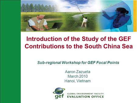 Introduction of the Study of the GEF Contributions to the South China Sea Sub-regional Workshop for GEF Focal Points Aaron Zazueta March 2010 Hanoi, Vietnam.