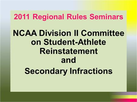 2011 Regional Rules Seminars NCAA Division II Committee on Student-Athlete Reinstatement and Secondary Infractions.