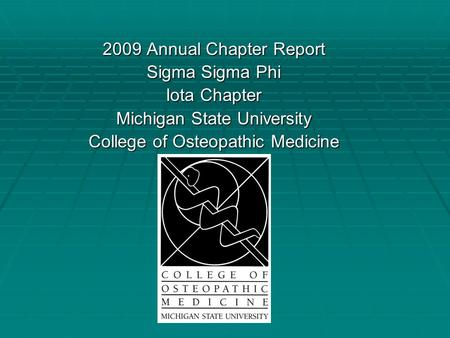 2009 Annual Chapter Report Sigma Sigma Phi Iota Chapter Michigan State University College of Osteopathic Medicine.