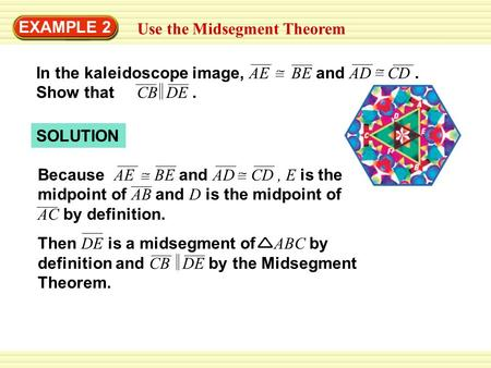 EXAMPLE 2 Use the Midsegment Theorem In the kaleidoscope image, AE BE and AD CD. Show that CB DE. SOLUTION Because AE BE and AD CD, E is the midpoint of.