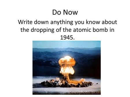 Do Now Write down anything you know about the dropping of the atomic bomb in 1945.