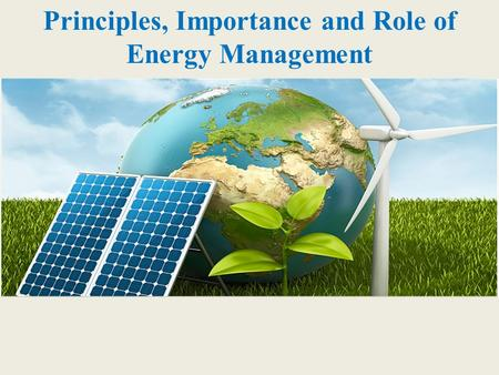 Principles, Importance and Role of Energy Management.