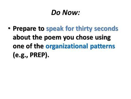 Do Now: Prepare to speak for thirty seconds about the poem you chose using one of the organizational patterns (e.g., PREP). Prepare to speak for thirty.