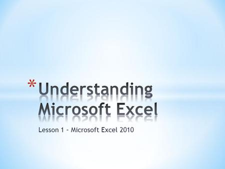Lesson 1 – Microsoft Excel 2010. * The goal of this lesson is for students to successfully explore and describe the Excel window and to create a new worksheet.