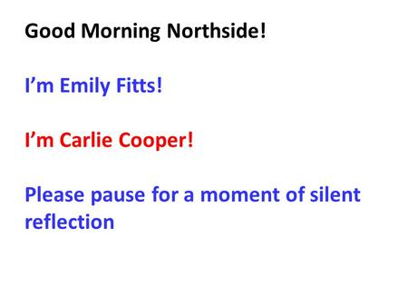 Good Morning Northside! I'm Emily Fitts! I'm Carlie Cooper! Please pause for a moment of silent reflection.