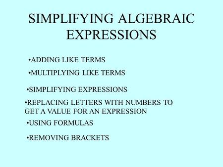 SIMPLIFYING ALGEBRAIC EXPRESSIONS ADDING LIKE TERMS MULTIPLYING LIKE TERMS SIMPLIFYING EXPRESSIONS REPLACING LETTERS WITH NUMBERS TO GET A VALUE FOR AN.
