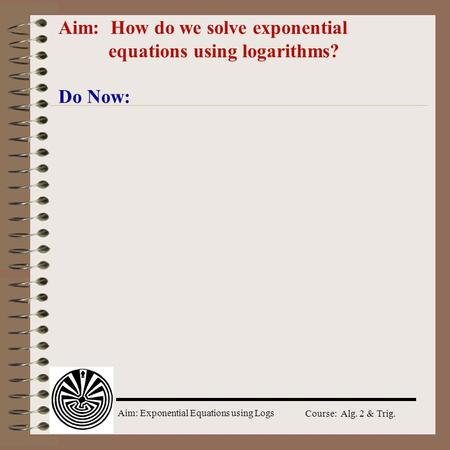 Aim: Exponential Equations using Logs Course: Alg. 2 & Trig. Aim: How do we solve exponential equations using logarithms? Do Now: