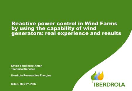 Reactive power control in Wind Farms by using the capability of wind generators: real experience and results Milan, May 9 th, 2007 Emilio Fernández-Antón.