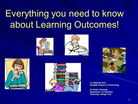 11 Everything you need to know about Learning Outcomes! 21 September 2012 Dundalk Institute of Technology Dr Declan Kennedy, Department of <strong>Education</strong>, University.