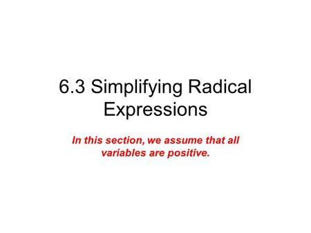 6.3 Simplifying Radical Expressions In this section, we assume that all variables are positive.