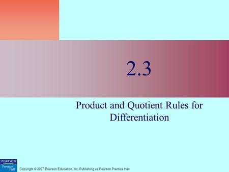 Copyright © 2007 Pearson Education, Inc. Publishing as Pearson Prentice Hall 2.3 Product and Quotient Rules for Differentiation.