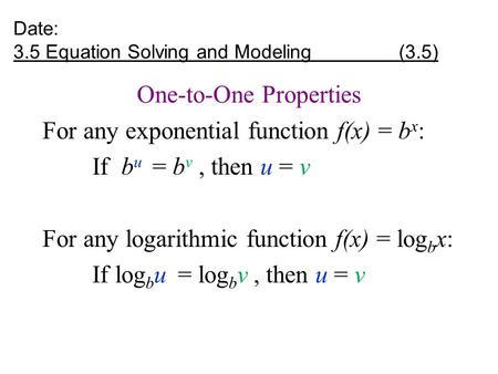 Date: 3.5 Equation Solving and Modeling (3.5) One-to-One Properties For any exponential function f(x) = b x : If b u = b v, then u = v For any logarithmic.