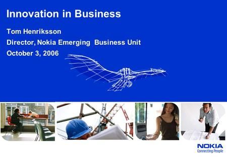 Innovation in Business Tom Henriksson Director, Nokia Emerging Business Unit October 3, 2006.