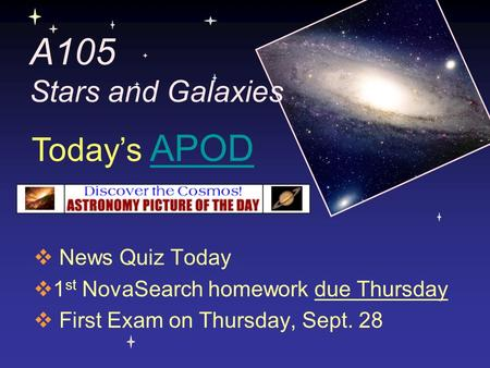 A105 Stars and Galaxies  News Quiz Today  1 st NovaSearch homework due Thursday  First Exam on Thursday, Sept. 28 Today's APODAPOD.